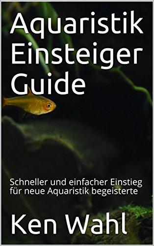 Aquaristik Einsteiger Guide: Schneller und einfacher Einstieg für neue Aquaristik begeisterte