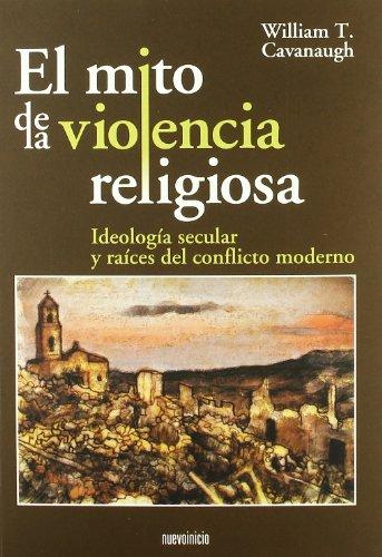 El mito de la violencia religiosa : ideología secular y raíces del conflicto moderno