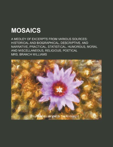 Mosaics; a medley of excerpts from various sources historical and biographical, descriptive, and narrative, practical, statistical, humorous, moral and miscellaneous, religious, poetical