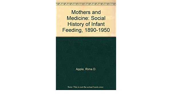 Mothers and Medicine: Social History of Infant Feeding, 1890-1950