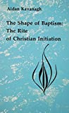The Shape of Baptism: The Rite of Christian Initiation (Studies in the Reformed Rites of the Church)
