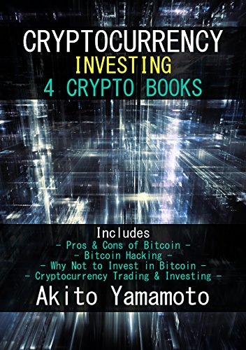 Cryptocurrency Investing: 4 Crypto Books – Includes: Pros & Cons of Bitcoin – Bitcoin Hacking – Why Not to Invest in…