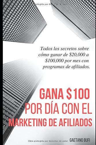 Gana $100 por día con el marketing de afiliados: Todos los secretos sobre cómo ganar de $ 20,000 a $ 100,000 por mes con programas de afiliados