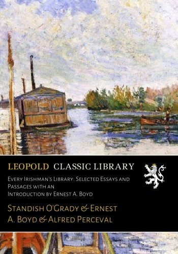 Every Irishman's Library: Selected Essays and Passages with an Introduction by Ernest A. Boyd por Standish O'Grady