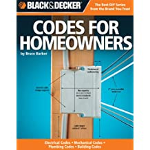 The Complete Guide to Codes for Homeowners: Your Photo Guide to Electrical Codes Plumbing Codes Building Codes Mechanical Codes (Black + Decker Complete Guide To...)