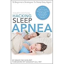 Hacking Sleep Apnea | 18 Beginners Strategies for Obstructive, Central or Mixed: From CPAP, BiPAP to Oral Appliance Therapy & Alternative Treatment Options (English Edition)