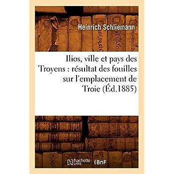 Ilios, ville et pays des Troyens : résultat des fouilles sur l'emplacement de Troie (Éd.1885)