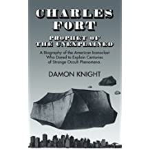 Charles Fort: Prophet of the Unexplained - A Biography of the American Iconoclast Who Dared to Explain Centuries of Strange Occult Phenomena