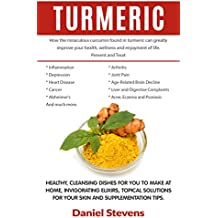 Turmeric: How The Miraculous Curcumin Found In Turmeric Can Greatly Improve Your Health and Wellness: Healthy, Cleansing Dishes For You To Make At Home, Invigorating Elixirs And Topical Solutions