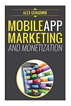 Mobile App Marketing And Monetization: How To Promote Mobile Apps Like A Pro: Learn to promote and monetize your Android or iPhone app. Get hundreds of thousands of downloads & grow your app business by [Genadinik, Alex]