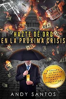 Hazte De Oro En La Próxima Crisis: Y Escapa De La Mayor Estafa Piramidal Jamás Orquestada por Andy Santos epub