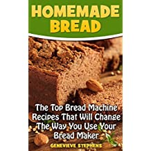 Homemade Bread: The Top Bread Machine Recipes That Will Change The Way You Use Your Bread Maker (English Edition)