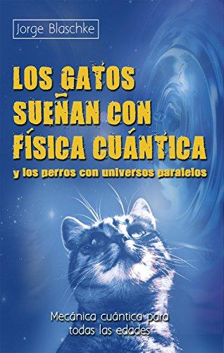Los gatos sueñan con física cuántica y los perros con universos paralelos: Mecánica cuántica para todas las edades (Ciencia)