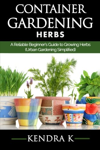 Container Gardening: A Reliable Beginner's Guide to Growing Herbs (Urban Gardening Simplified): Volume 2
