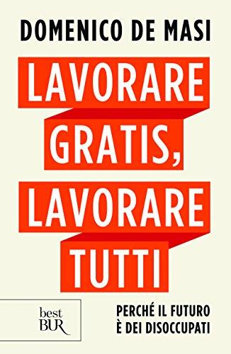 Lavorare gratis, lavorare tutti. Perché il futuro è dei disoccupati (Best BUR) por Domenico De Masi
