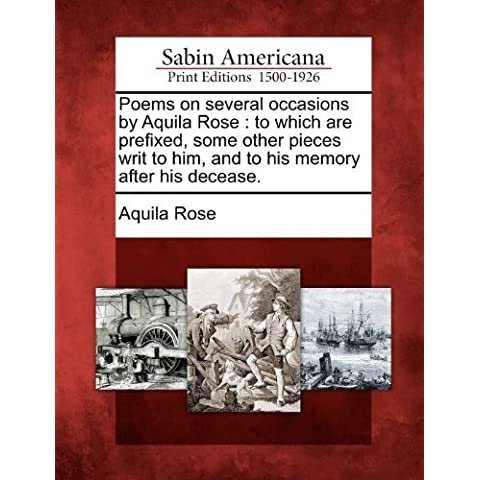 Poems on several occasions by Aquila Rose: to which are prefixed, some other pieces writ to him, and to his memory after his decease. by Aquila Rose (2012-02-22)