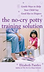 The No-Cry Potty Training Solution: Gentle Ways to Help Your Child Say Good-Bye to Diapers: Gentle Ways to Help Your Child Say Good-Bye to Diapers
