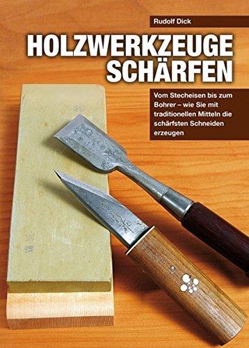 Holzwerkzeuge schärfen: Vom Stecheisen bis zum Bohrer - wie Sie mit traditionellen Mitteln die schärfsten Schneiden erzeugen (Von Stecheisen Schärfen)