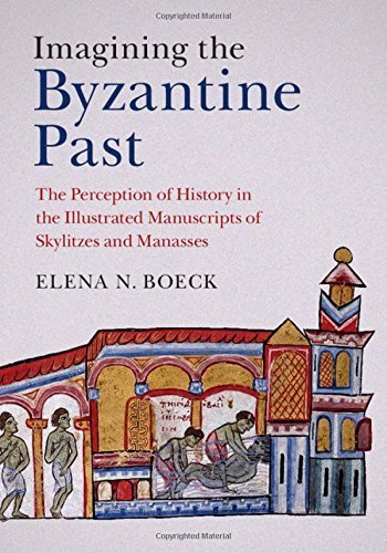 Imagining the Byzantine Past: The Perception of History in the Illustrated Manuscripts of Skylitzes and Manasses by Elena N. Boeck (2015-08-18)