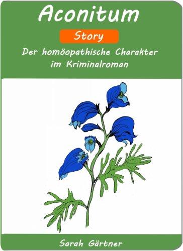 Aconitum - Story. Der homöopathische Charakter im Kriminalroman. (Fürchtet sich vor dem Tod und sagt seinen Todestag voraus. Ehrlich. Spürt seinen Herzschlag in der Halsschlagader)