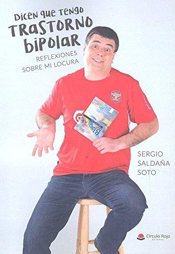 Dicen que tengo trastorno bipolar. Reflexiones sobre mi locura por Sergio Saldaña Soto