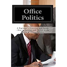 Office Politics: A Beginner's Overview and Guide : How to Survive and Thrive in the World of Office Politics