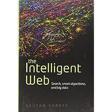 The Intelligent Web: Search, smart algorithms, and big data by Gautam Shroff (2014-01-28)