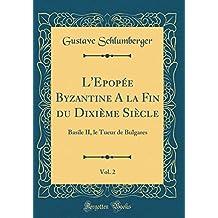 L'Epopée Byzantine A la Fin du Dixième Siècle, Vol. 2: Basile II, le Tueur de Bulgares (Classic Reprint)