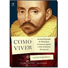 Como Viver. Ou Uma Biografia De Montaigne Em Uma Pergunta E Vinte Tentativas De Resposta (Em Portuguese do Brasil)