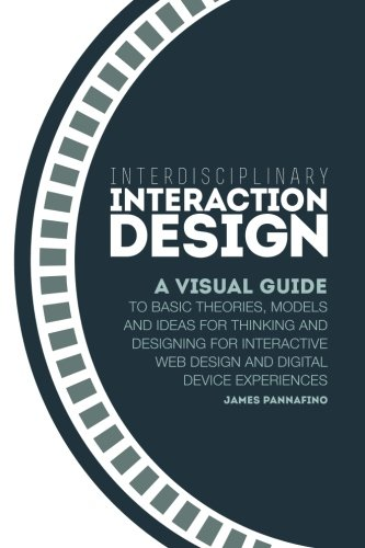 Interdisciplinary Interaction Design: A Visual Guide to Basic Theories, Models and Ideas for Thinking and Designing for Interactive Web Design and Dig por James Pannafino