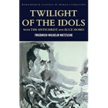 Twilight of the Idols with The Antichrist and Ecce Homo: WITH Antichrist AND Ecce Homo (Classics of World Literature)
