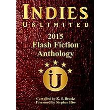 Indies Unlimited's 2015 Flash Fiction Anthology (Indies Unlimited Flash Fiction Anthology)