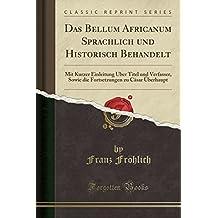 Das Bellum Africanum Sprachlich und Historisch Behandelt: Mit Kurzer Einleitung Über Titel und Verfasser, Sowie die Fortsetzungen zu Cäsar Überhaupt (Classic Reprint)