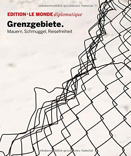 Grenzgebiete: Mauern, Schmuggel, Reisefreiheit (Edition Le Monde diplomatique)