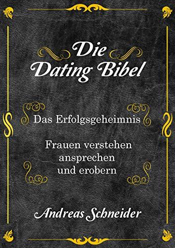 Die Dating Bibel: Das Erfolgsgeheimnis - Frauen verstehen, ansprechen und erobern