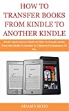HOW TO TRANSFER BOOKS FROM KINDLE TO ANOTHER KINDLE: Kindle Tablet Owners Guide On How To Transfer Books From One Kindle To Another In 2 Minutes For Beginners To Pro. (English Edition)