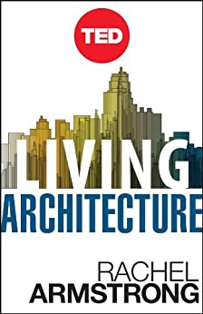 Living Architecture: How Synthetic Biology Can Remake Our Cities and Reshape Our Lives (Kindle Single) (TED Books) (English Edition) von [Armstrong, Rachel]
