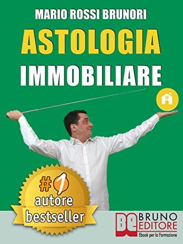 ASTOLOGIA IMMOBILIARE. Come Vincere Le Aste Immobiliari In 7 Semplici Passi Verso La Libert Economica.