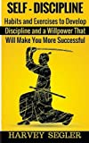 Self-Discipline: Habits and Exercises to Develop Discipline and a Willpower That Will Make You More Successful by Harvey Segler (2016-01-07)