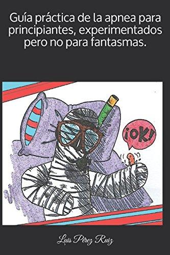 Guía práctica de la apnea para principiantes, experimentados pero no para fantasmas. por Luis Pérez Ruiz