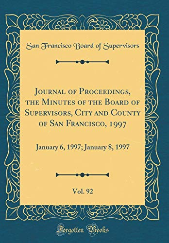 Journal of Proceedings, the Minutes of the Board of Supervisors, City and County of San Francisco, 1997, Vol. 92: January 6, 1997; January 8, 1997 (Classic Reprint)