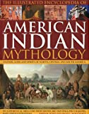 The Illustrated Encyclopaedia of American Indian Mythology: Legends, Gods and Spirits of North, Central and South America (Illustrated Encyclopedia of)