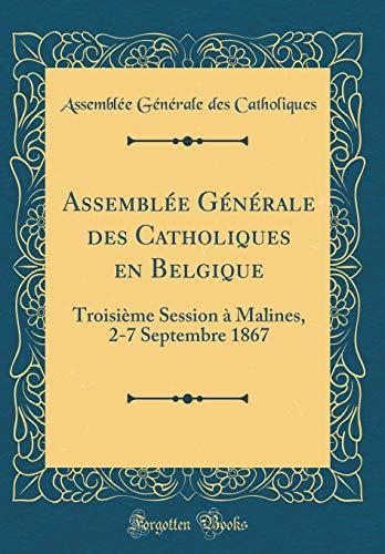 Assemblée Générale Des Catholiques En Belgique: Troisième Session À Malines, 2-7 Septembre 1867 (Classic Reprint) par Assemblee Generale Des Catholiques