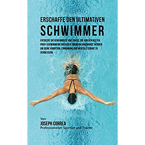 Erschaffe den ultimativen Schwimmer: Entdecke die Geheimnisse und Tricks, die von den besten Profi-Schwimmern und ihren Trainern angewandt werden um deine Kondition und Ernahrung (German Edition)