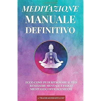 Meditazione Manuale Definitivo: Ecco Come Puoi Ritrovare Il Tuo Benessere Mentale E Fisico Meditando Efficacemente - 3 Tracce Audio Incluse!