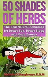 50 Shades of Herbs: The Best Natural Remedies for Better Sex, Better Sleep, and More Energy (The Sexy Herb Guide Book 1) (English Edition)