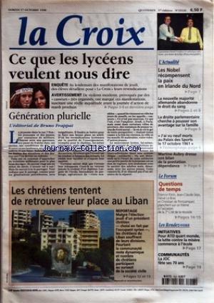 CROIX (LA) [No 35136] du 17/10/1998 - CE QUE LES LYCEENS VEULENT NOUS DIRE - GENERATION PLURIELLE - L'EDITORIAL DE BRUNO FRAPPAT - LES CHRETIENS TENTENT DE RETROUVER LEUR PLACE AU LIBAN - L'ACTUALITE - LES NOBEL RECOMPENSENT LA PAIX EN IRLANDE DU NORD - LA NOUVELLE MAJORITE ALLEMANDE ABANDONNE LE DROIT DU SANG - LA DROITE PARLEMENTAIRE CHERCHE A POUSSER SON AVANTAGE SUR LA FAMILLE - J'AI VU NEUF MORTS AU PALAIS DE SPORTS LE 17 OCTOBRE 1961 - MARTINE AUBRY DRESSE SON BILAN DE LA PRESTATION DEPEN