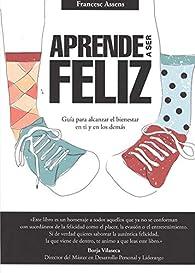 Aprende a ser feliz: Guía para alcanzar el bienestar en ti y en los demás par Francesc Assens