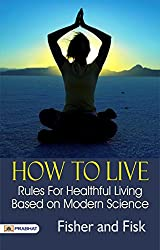 How to Live: Rules for Healthful Living Based on Modern Science