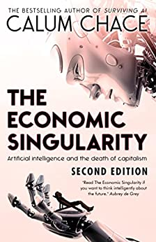 The Economic Singularity: Artificial intelligence and the death of capitalism by [Chace, Calum]
